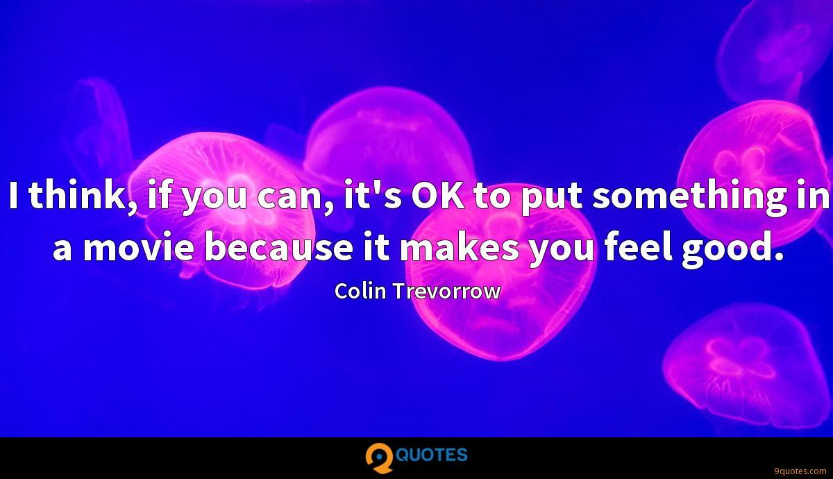 I think, if you can, it's OK to put something in a movie because it makes you feel good.