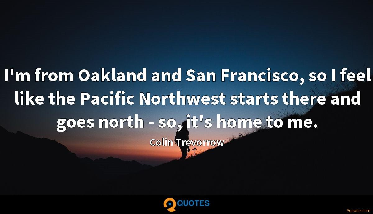 I'm from Oakland and San Francisco, so I feel like the Pacific Northwest starts there and goes north - so, it's home to me.