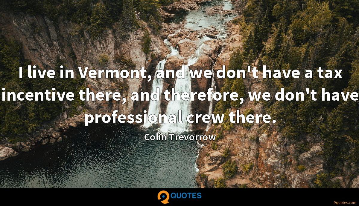 I live in Vermont, and we don't have a tax incentive there, and therefore, we don't have professional crew there.