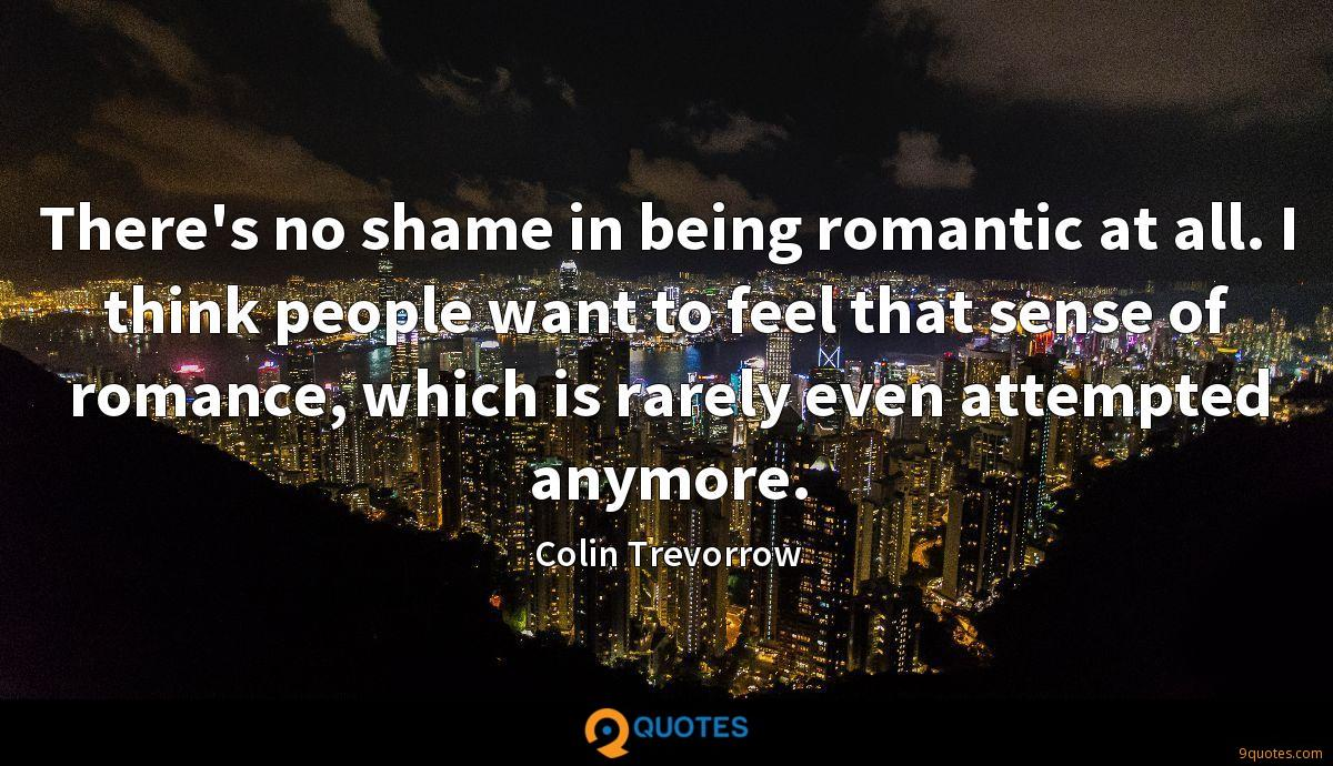 There's no shame in being romantic at all. I think people want to feel that sense of romance, which is rarely even attempted anymore.