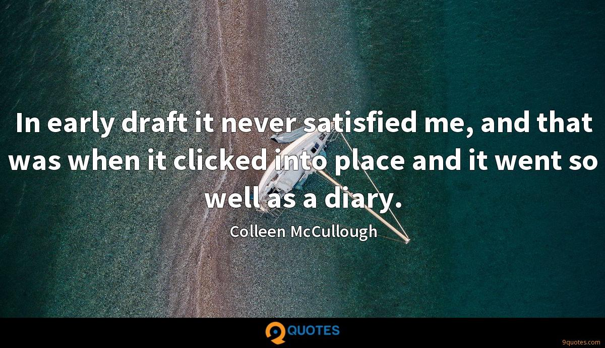 In early draft it never satisfied me, and that was when it clicked into place and it went so well as a diary.