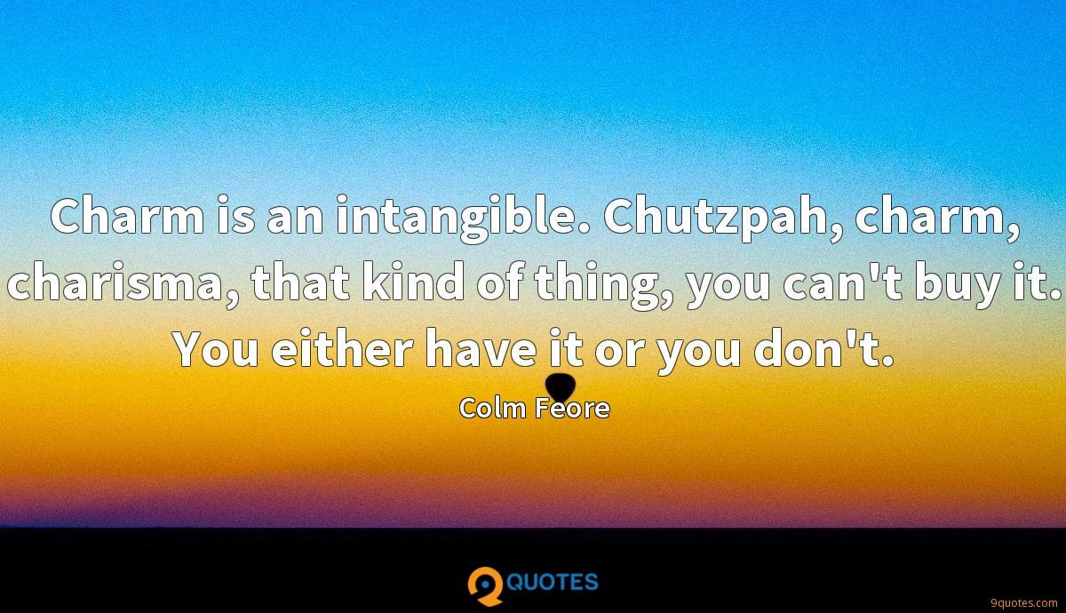 Charm is an intangible. Chutzpah, charm, charisma, that kind of thing, you can't buy it. You either have it or you don't.