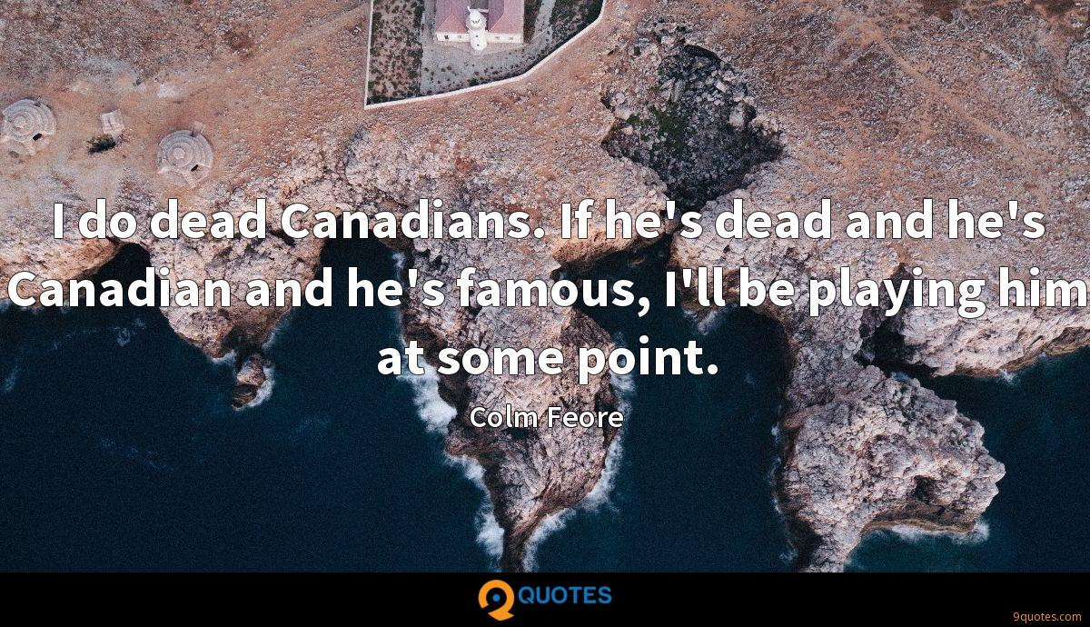 I do dead Canadians. If he's dead and he's Canadian and he's famous, I'll be playing him at some point.