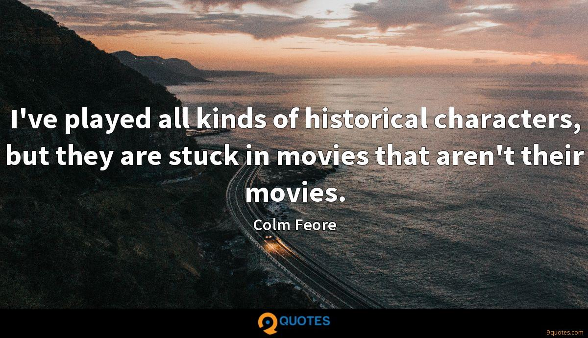I've played all kinds of historical characters, but they are stuck in movies that aren't their movies.