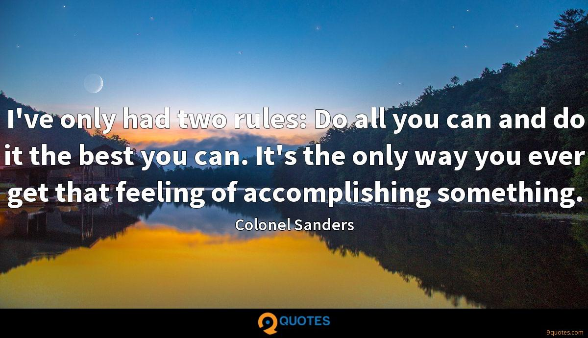I've only had two rules: Do all you can and do it the best you can. It's the only way you ever get that feeling of accomplishing something.
