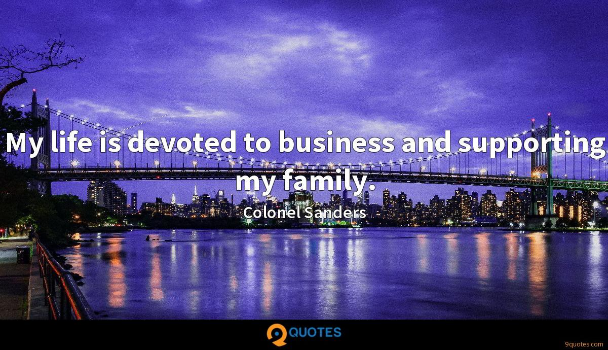 My life is devoted to business and supporting my family.