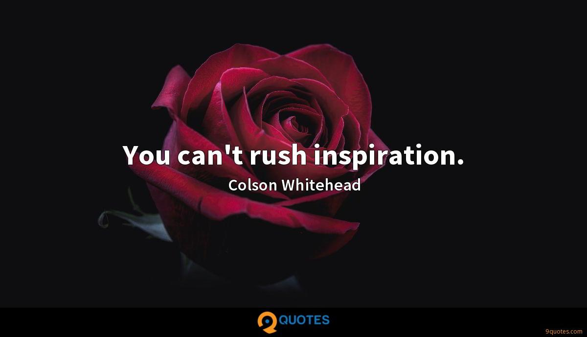 You can't rush inspiration.