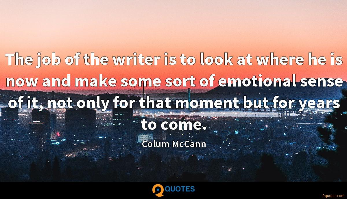 The job of the writer is to look at where he is now and make some sort of emotional sense of it, not only for that moment but for years to come.