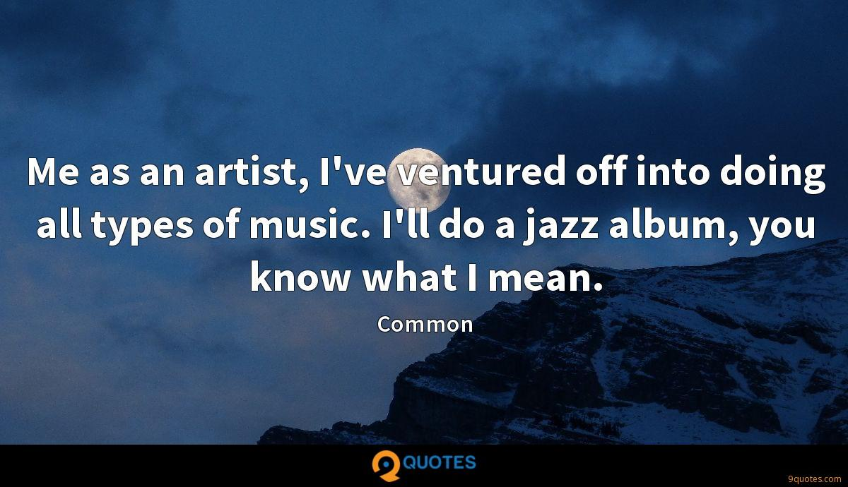 Me as an artist, I've ventured off into doing all types of music. I'll do a jazz album, you know what I mean.