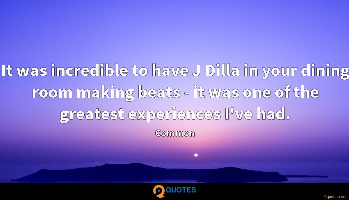 It was incredible to have J Dilla in your dining room making beats - it was one of the greatest experiences I've had.