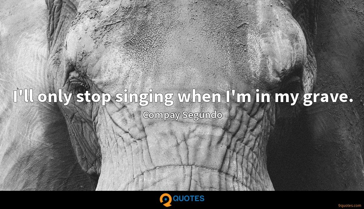 I'll only stop singing when I'm in my grave.