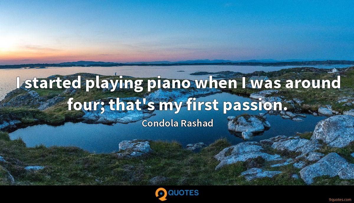 I started playing piano when I was around four; that's my first passion.