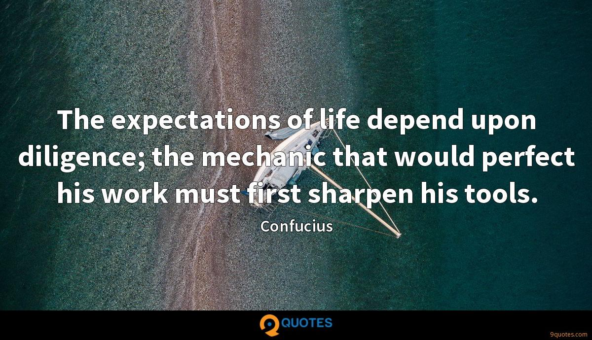 The expectations of life depend upon diligence; the mechanic that would perfect his work must first sharpen his tools.