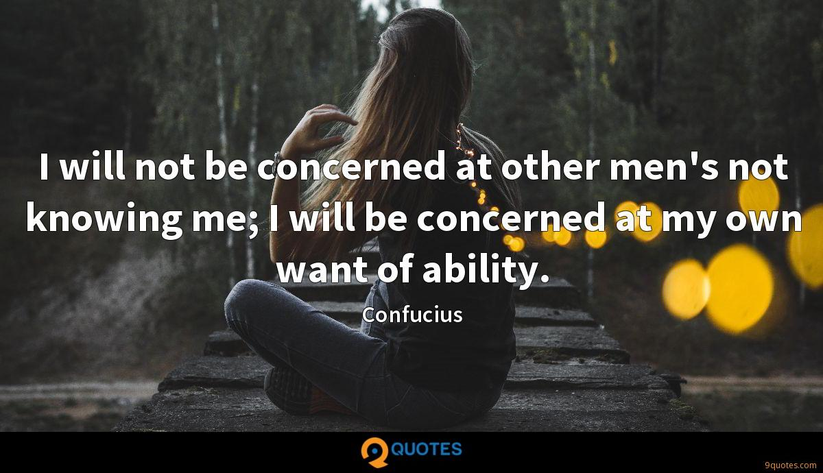 I will not be concerned at other men's not knowing me; I will be concerned at my own want of ability.