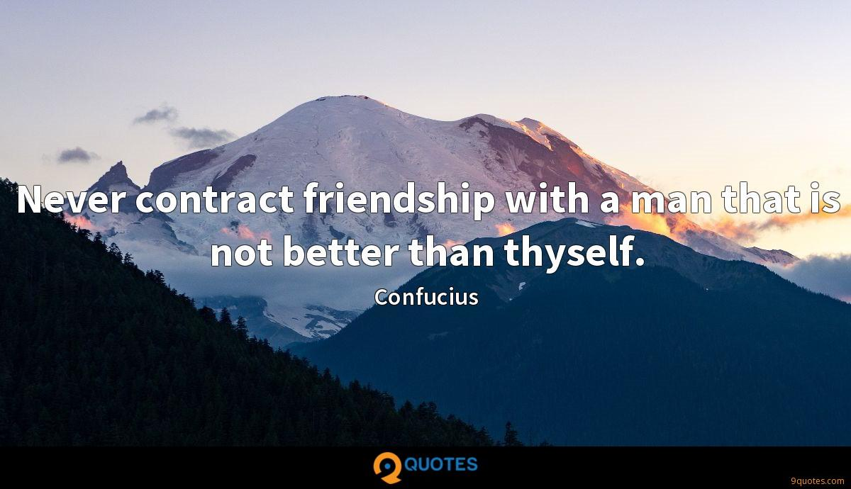 Never contract friendship with a man that is not better than thyself.