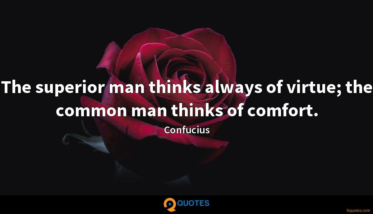 The superior man thinks always of virtue; the common man thinks of comfort.