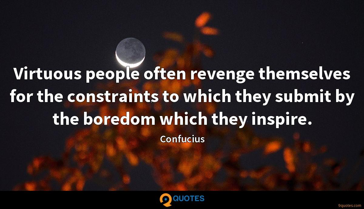 Virtuous people often revenge themselves for the constraints to which they submit by the boredom which they inspire.
