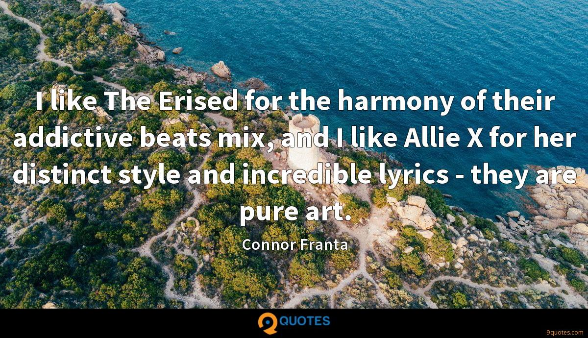 I like The Erised for the harmony of their addictive beats mix, and I like Allie X for her distinct style and incredible lyrics - they are pure art.