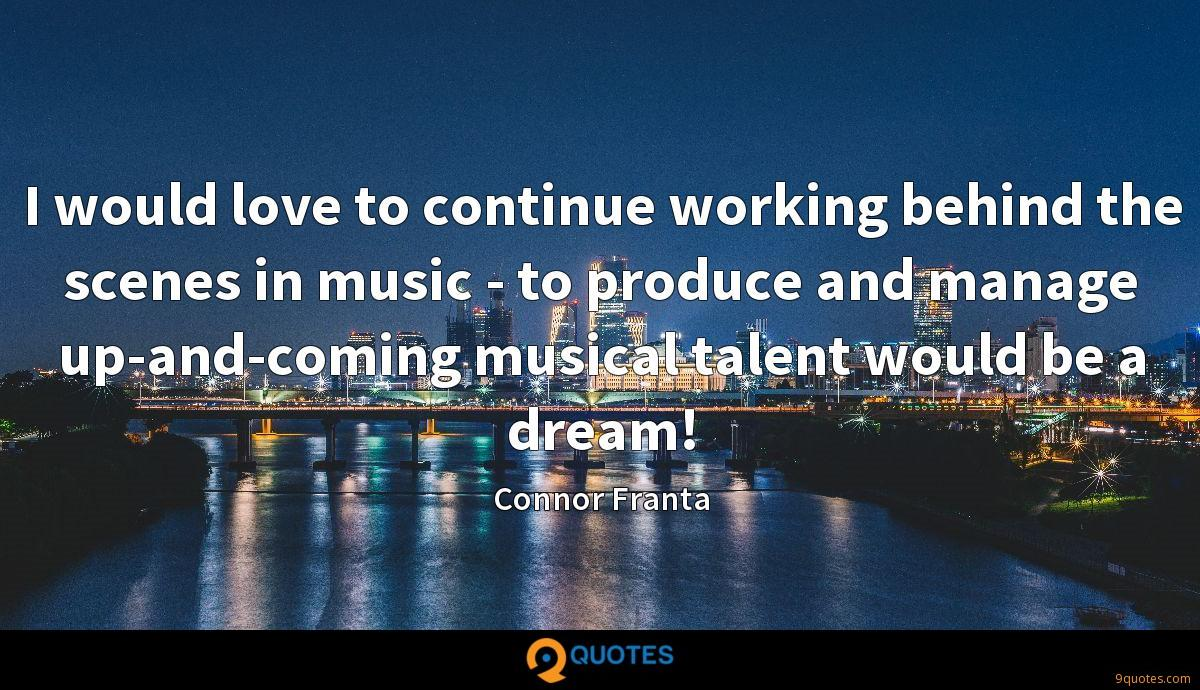 I would love to continue working behind the scenes in music - to produce and manage up-and-coming musical talent would be a dream!