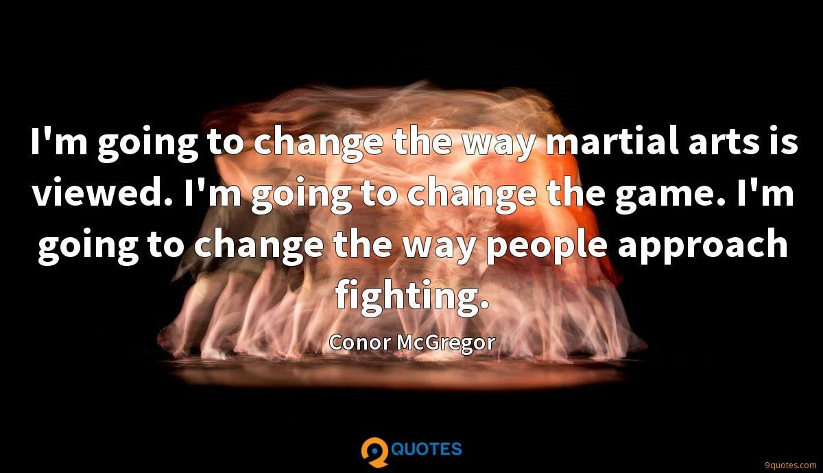 I'm going to change the way martial arts is viewed. I'm going to change the game. I'm going to change the way people approach fighting.
