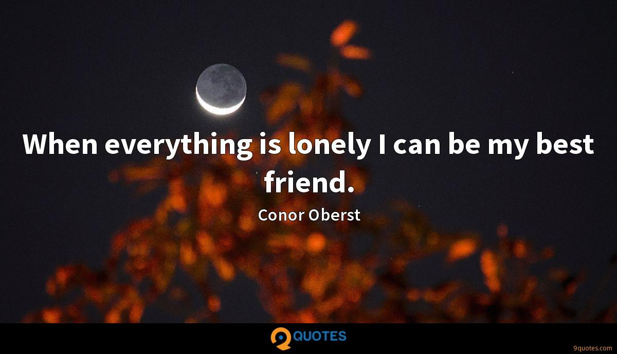 When everything is lonely I can be my best friend.