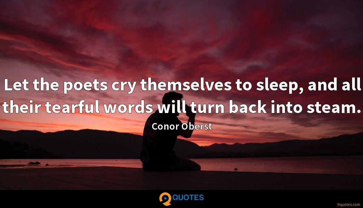 Let the poets cry themselves to sleep, and all their tearful words will turn back into steam.