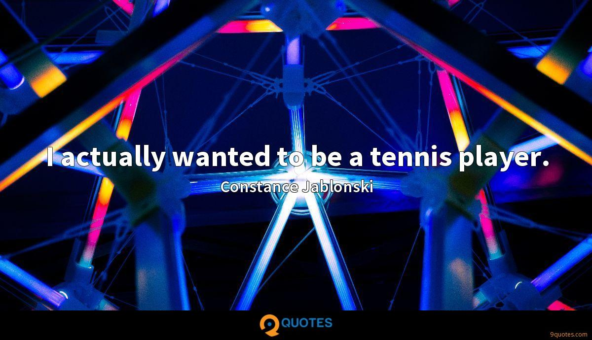 I actually wanted to be a tennis player.