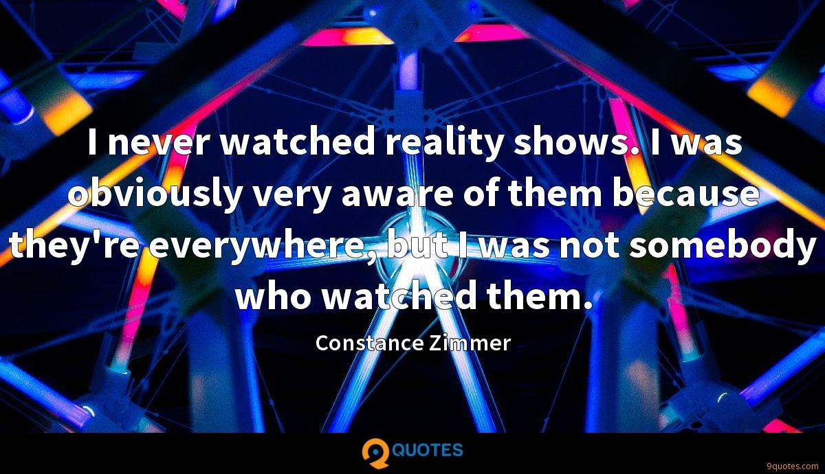 I never watched reality shows. I was obviously very aware of them because they're everywhere, but I was not somebody who watched them.