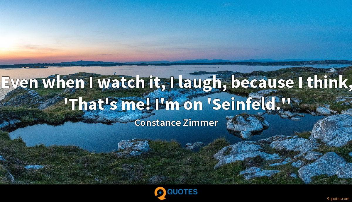 Even when I watch it, I laugh, because I think, 'That's me! I'm on 'Seinfeld.''