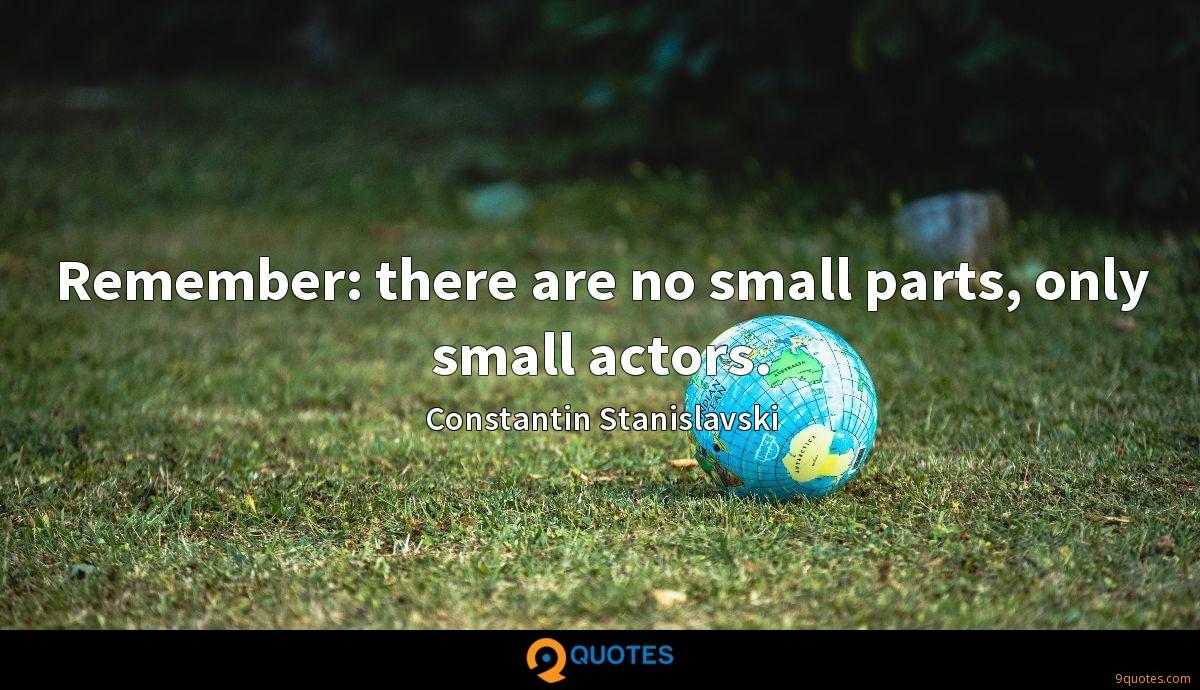 Remember: there are no small parts, only small actors.