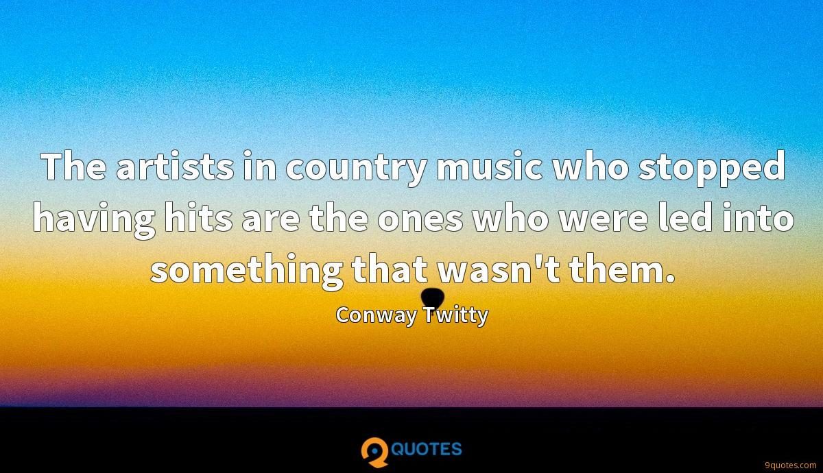 The artists in country music who stopped having hits are the ones who were led into something that wasn't them.