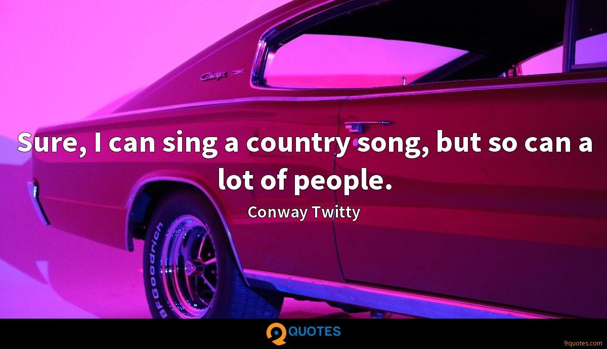 Sure, I can sing a country song, but so can a lot of people.