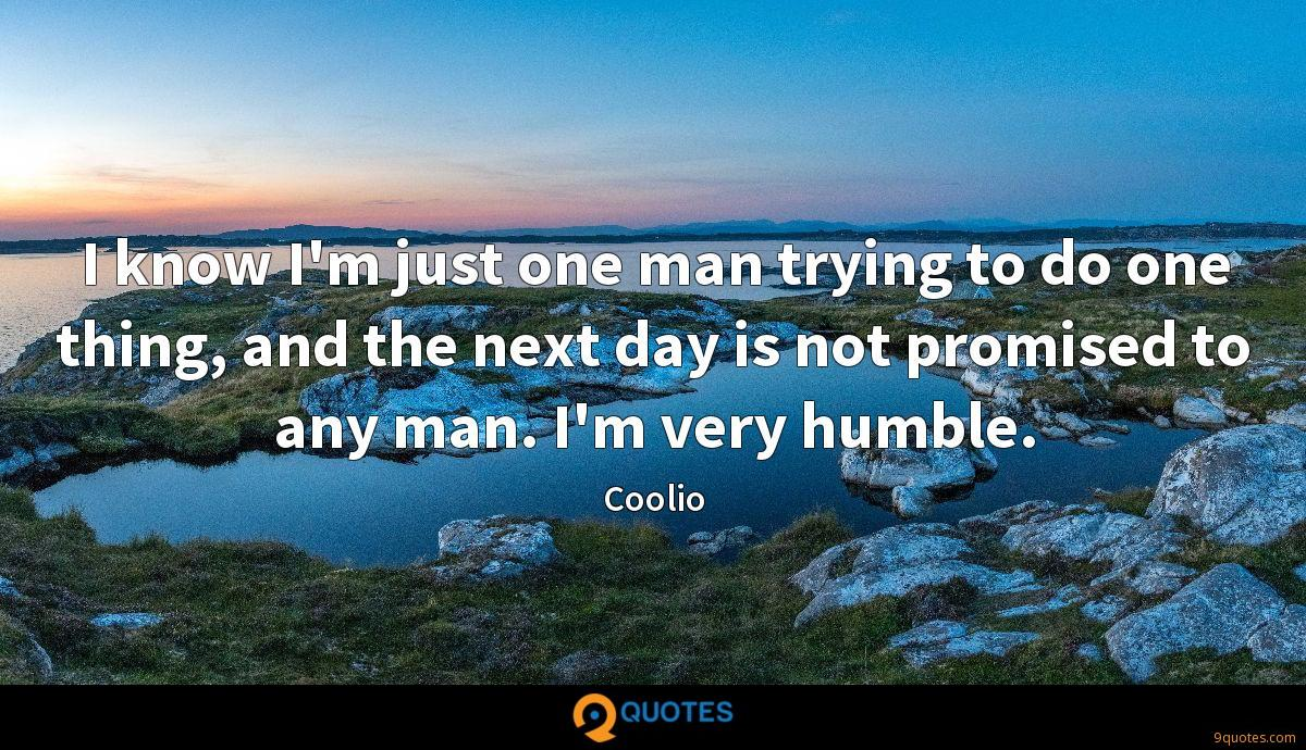 I know I'm just one man trying to do one thing, and the next day is not promised to any man. I'm very humble.