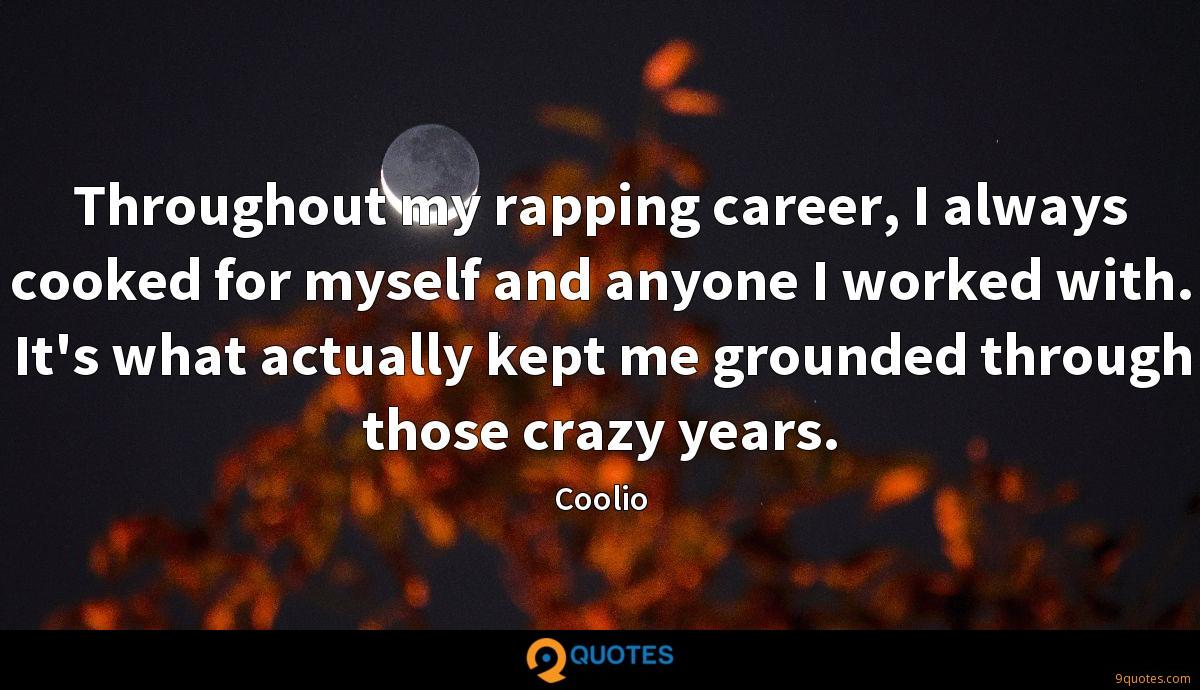 Throughout my rapping career, I always cooked for myself and anyone I worked with. It's what actually kept me grounded through those crazy years.