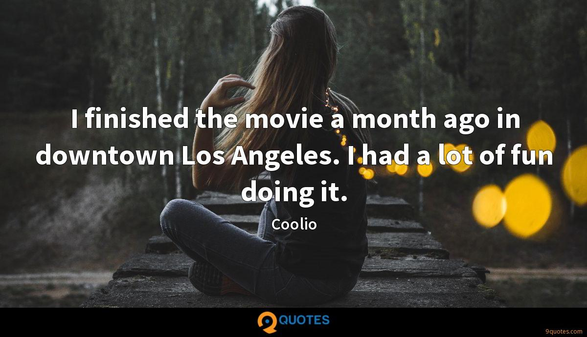 I finished the movie a month ago in downtown Los Angeles. I had a lot of fun doing it.