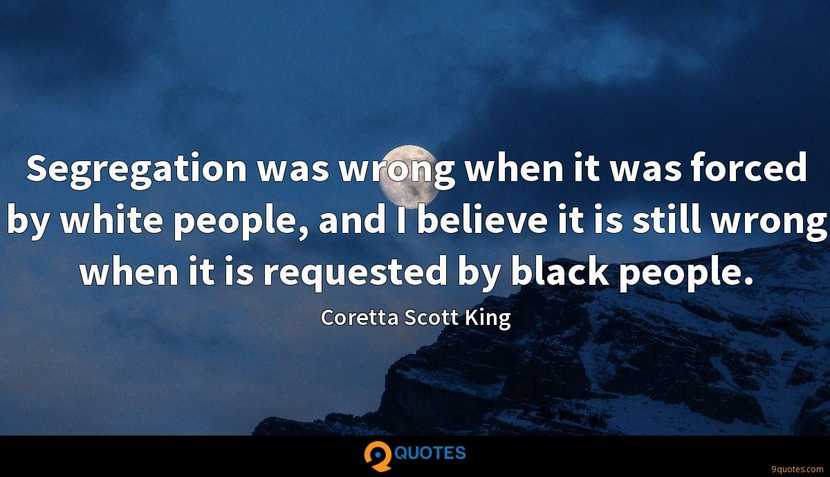 Segregation was wrong when it was forced by white people, and I believe it is still wrong when it is requested by black people.