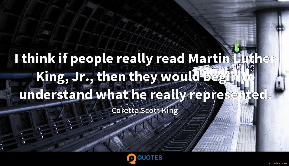 I think if people really read Martin Luther King, Jr., then they would begin to understand what he really represented.
