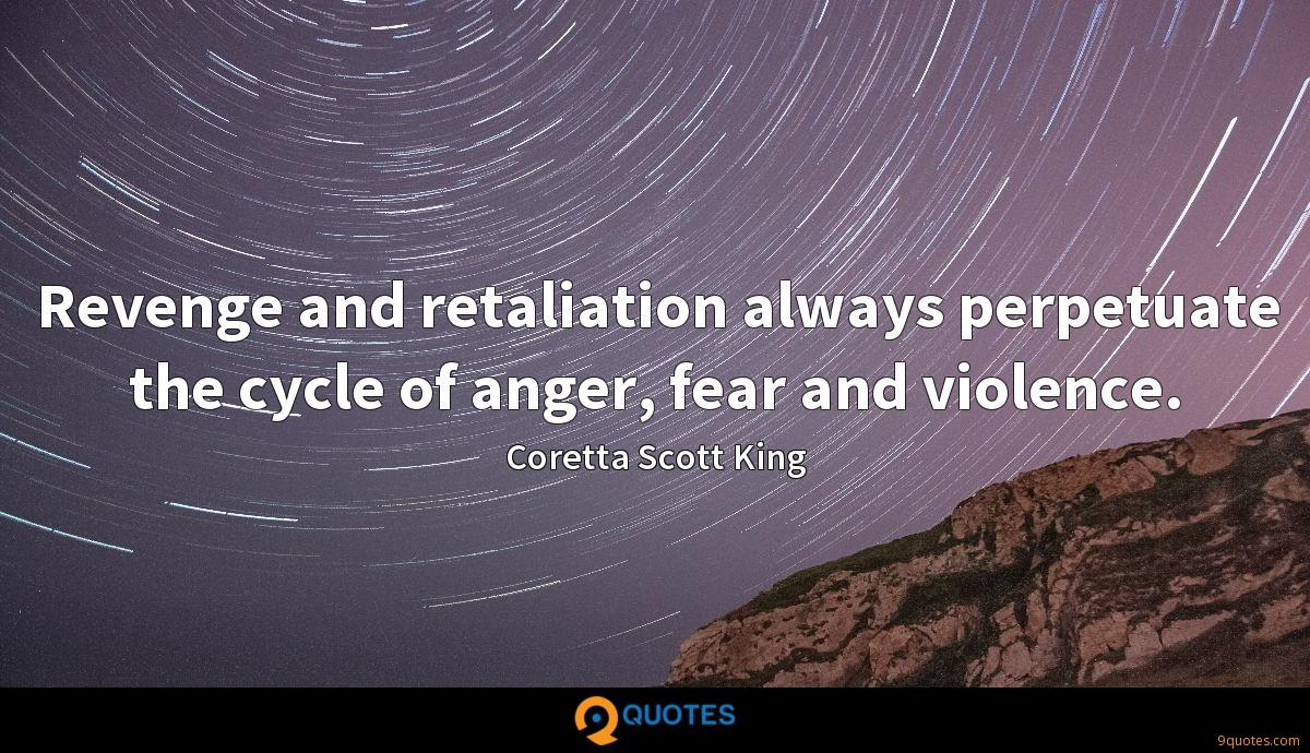 Revenge and retaliation always perpetuate the cycle of anger, fear and violence.