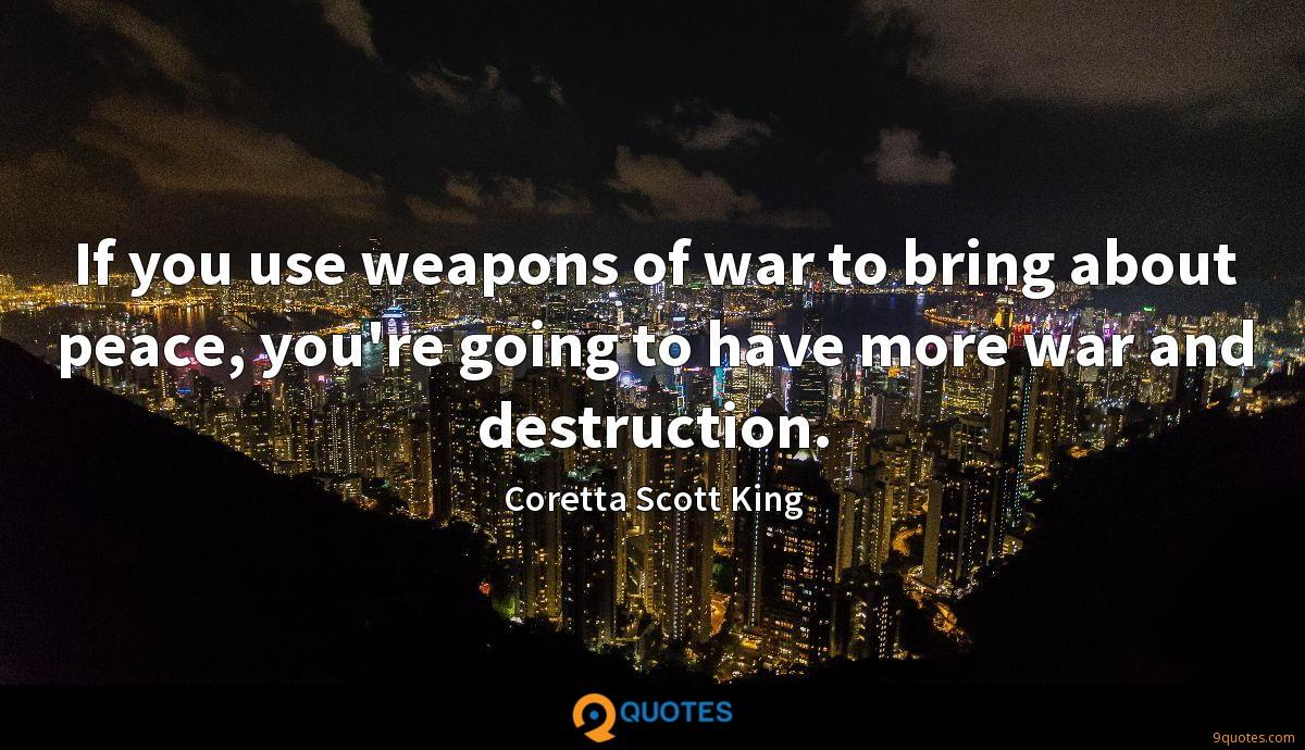 If you use weapons of war to bring about peace, you're going to have more war and destruction.