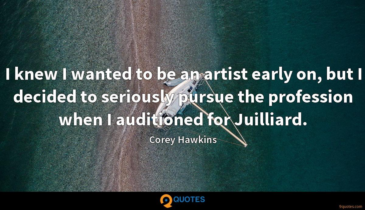 I knew I wanted to be an artist early on, but I decided to seriously pursue the profession when I auditioned for Juilliard.
