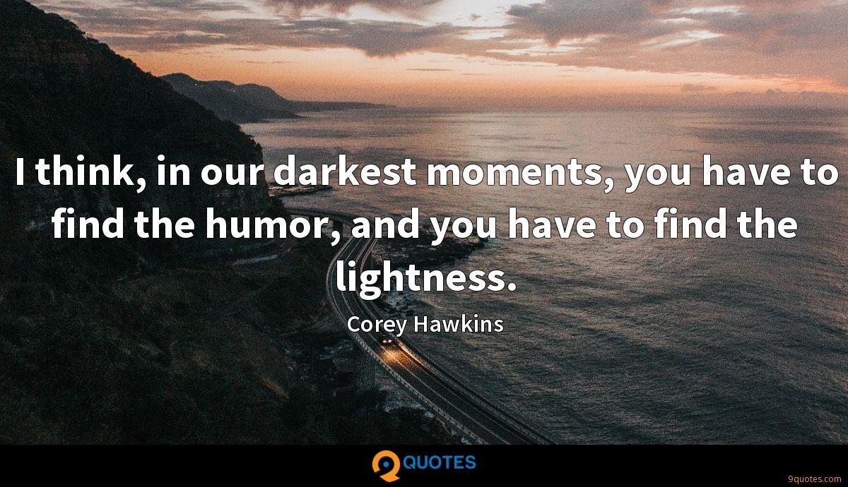 I think, in our darkest moments, you have to find the humor, and you have to find the lightness.