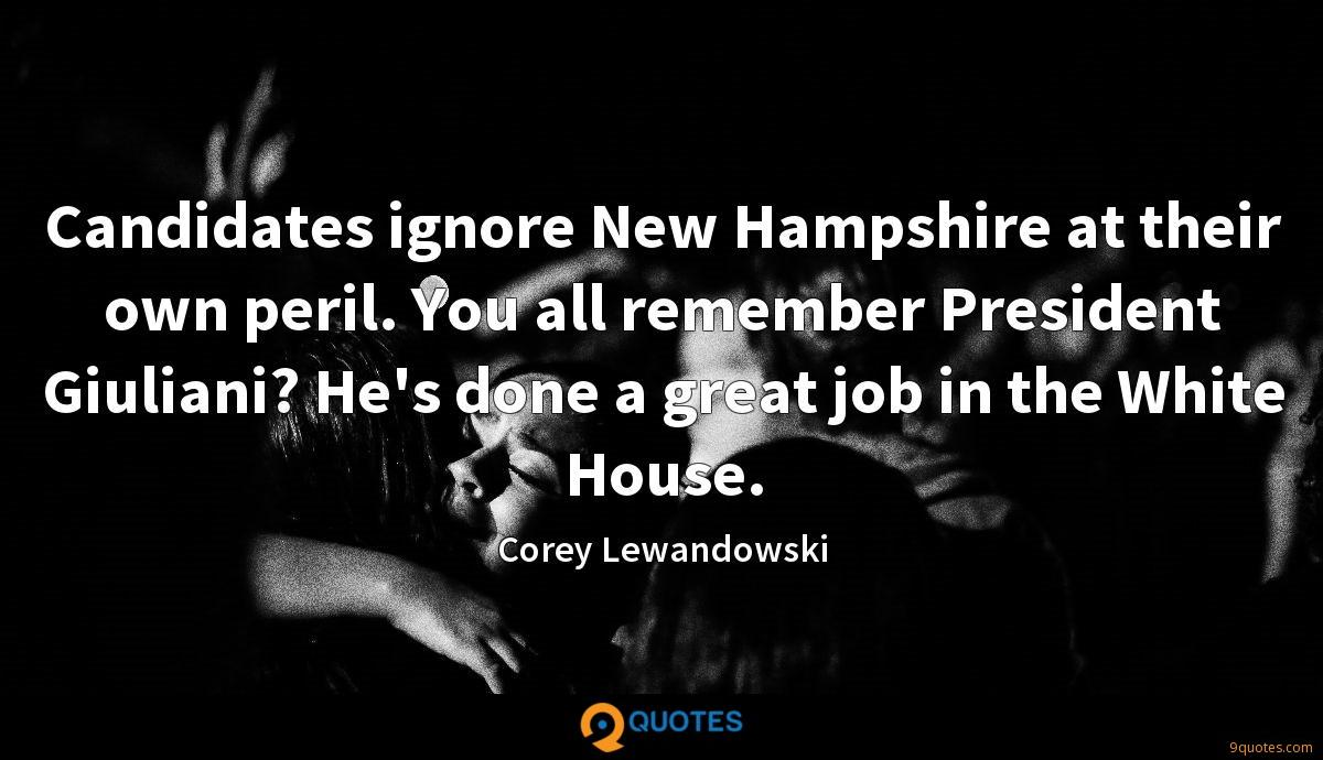 Candidates ignore New Hampshire at their own peril. You all remember President Giuliani? He's done a great job in the White House.