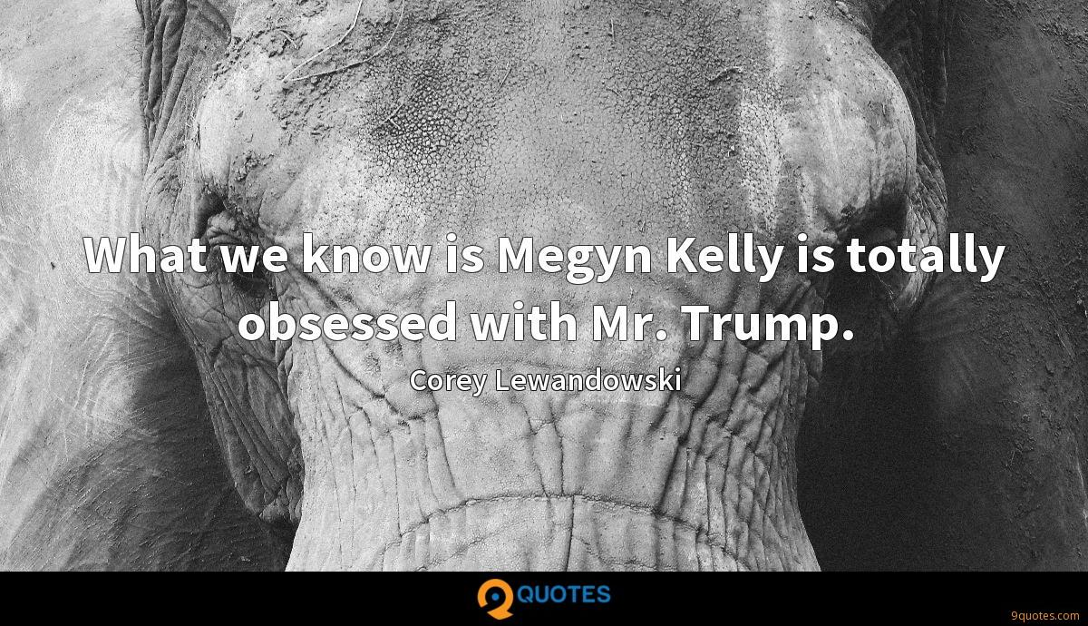 What we know is Megyn Kelly is totally obsessed with Mr. Trump.