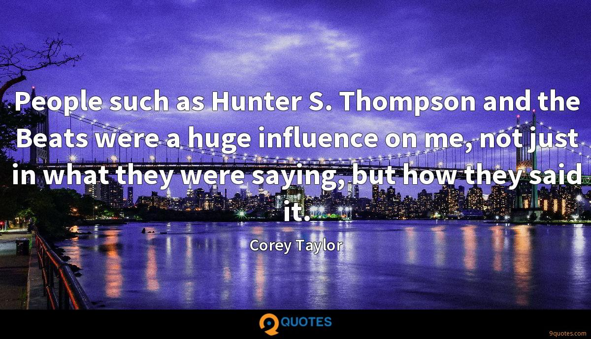 People such as Hunter S. Thompson and the Beats were a huge influence on me, not just in what they were saying, but how they said it.