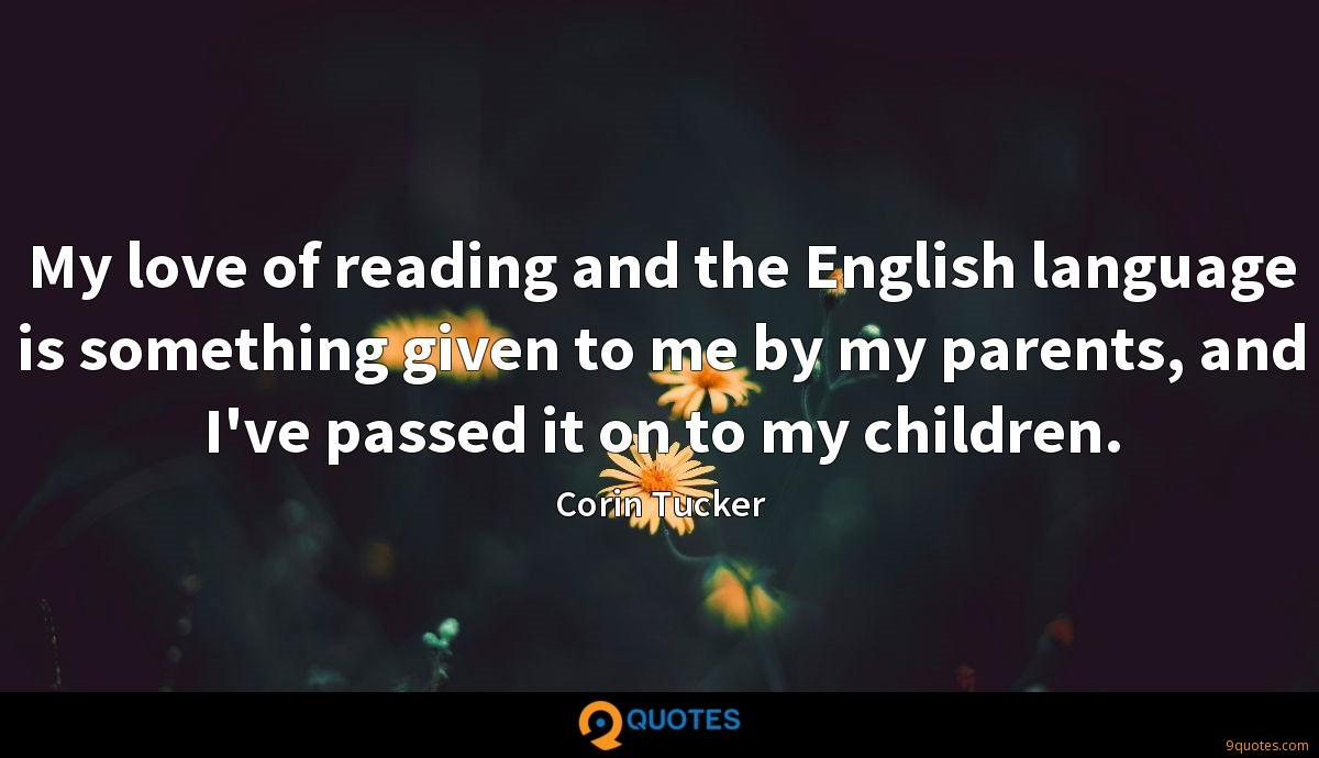 My love of reading and the English language is something given to me by my parents, and I've passed it on to my children.