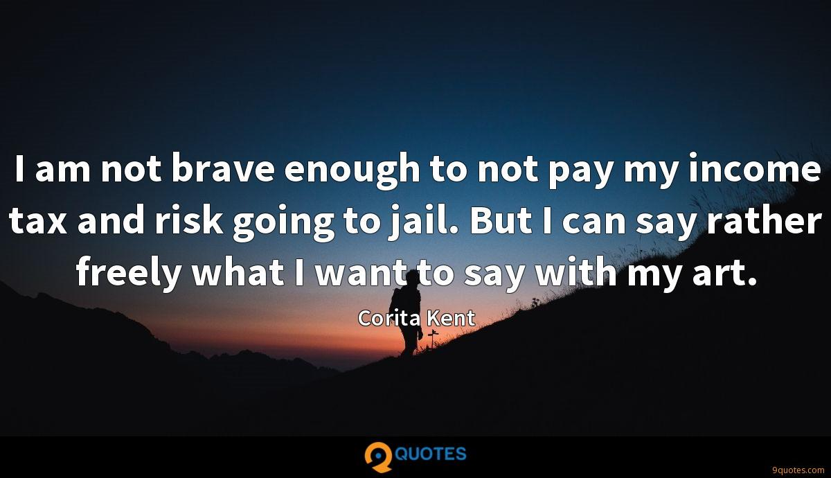 I am not brave enough to not pay my income tax and risk going to jail. But I can say rather freely what I want to say with my art.