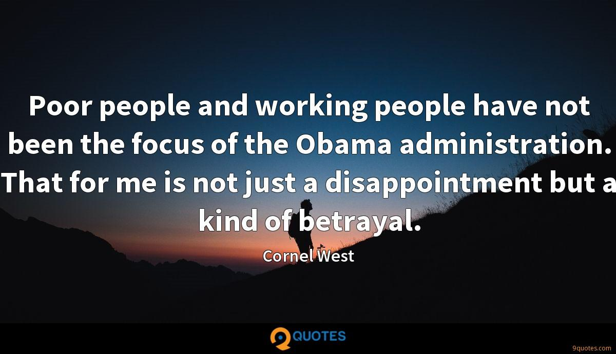 Poor people and working people have not been the focus of the Obama administration. That for me is not just a disappointment but a kind of betrayal.