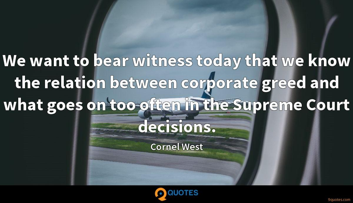 We want to bear witness today that we know the relation between corporate greed and what goes on too often in the Supreme Court decisions.