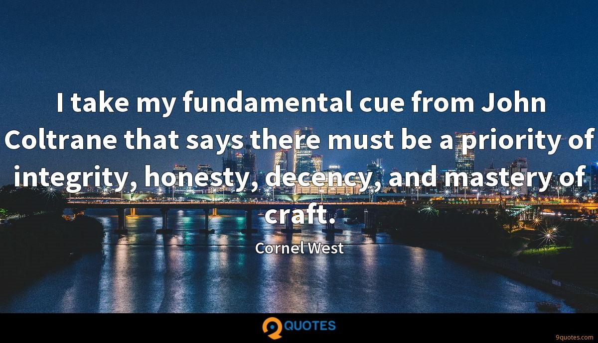 I take my fundamental cue from John Coltrane that says there must be a priority of integrity, honesty, decency, and mastery of craft.