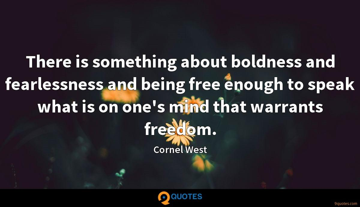 There is something about boldness and fearlessness and being free enough to speak what is on one's mind that warrants freedom.